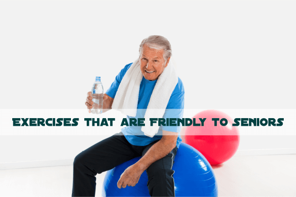 Exercises that are Friendly to Seniors